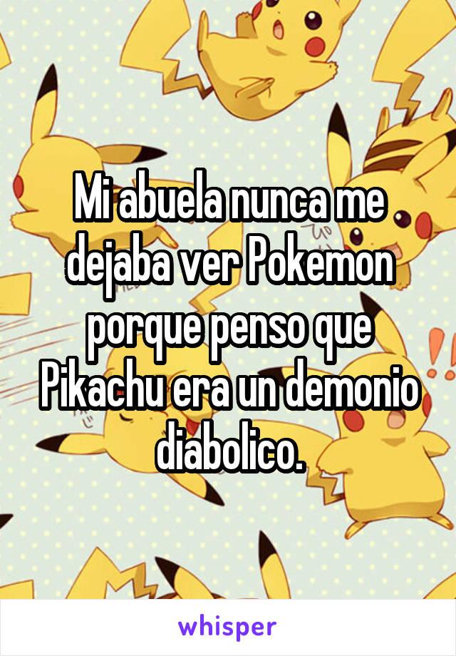 Mi abuela nunca me dejaba ver Pokemon porque penso que Pikachu era un demonio diabolico.
