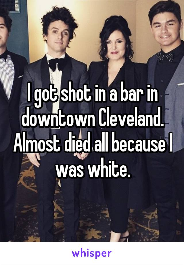 I got shot in a bar in downtown Cleveland. Almost died all because I was white.