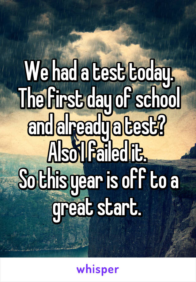 We had a test today. The first day of school and already a test?  Also I failed it.  So this year is off to a great start.