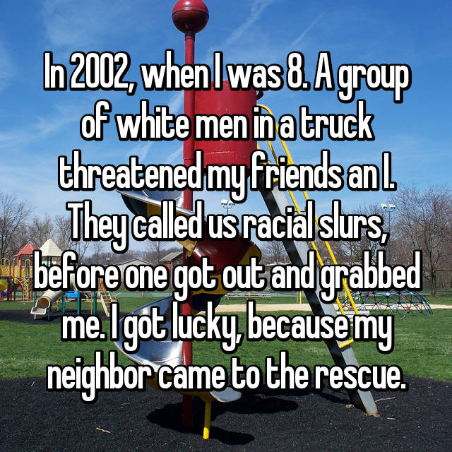 In 2002, when I was 8. A group of white men in a truck threatened my friends an I. They called us racial slurs, before one got out and grabbed me. I got lucky, because my neighbor came to the rescue.