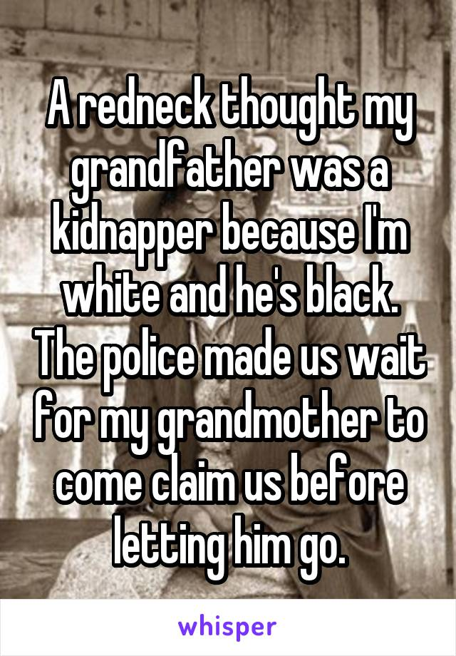 A redneck thought my grandfather was a kidnapper because I'm white and he's black. The police made us wait for my grandmother to come claim us before letting him go.