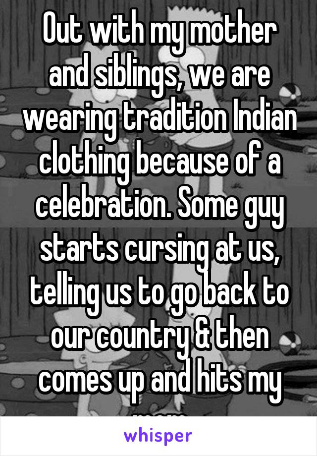 Out with my mother and siblings, we are wearing tradition Indian clothing because of a celebration. Some guy starts cursing at us, telling us to go back to our country & then comes up and hits my mom