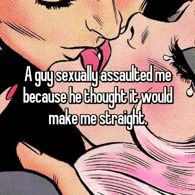 A guy sexually assaulted me because he thought it would make me straight.