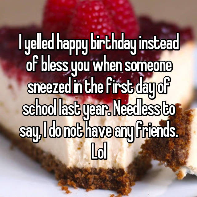 I yelled happy birthday instead of bless you when someone sneezed in the first day of school last year. Needless to say, I do not have any friends. Lol