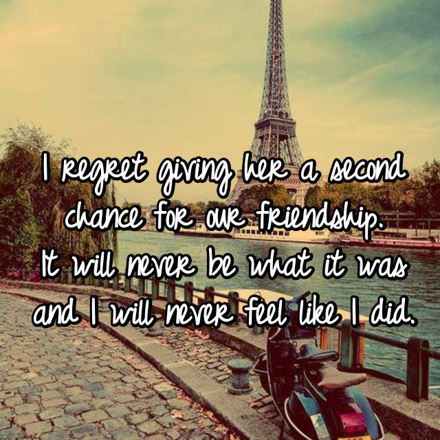 I regret giving her a second chance for our friendship. It will never be what it was and I will never feel like I did.