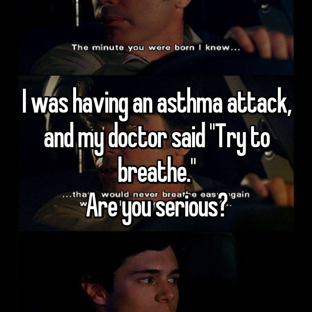 """I was having an asthma attack, and my doctor said """"Try to breathe."""" Are you serious? 😑"""