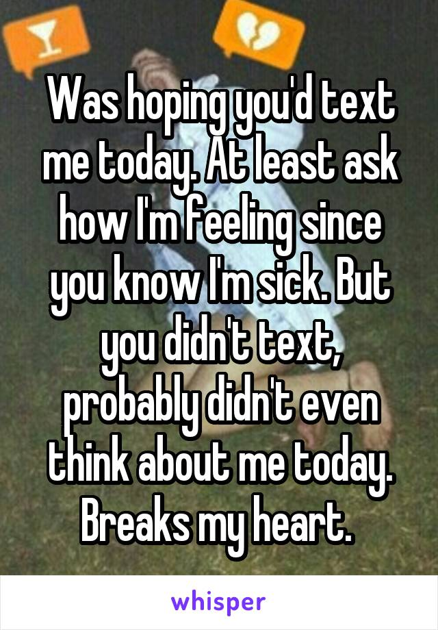 Was hoping you'd text me today. At least ask how I'm feeling since you know I'm sick. But you didn't text, probably didn't even think about me today. Breaks my heart.