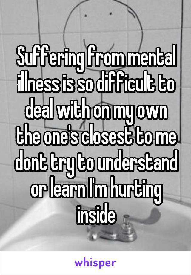 Suffering from mental illness is so difficult to deal with on my own the one's closest to me dont try to understand or learn I'm hurting inside