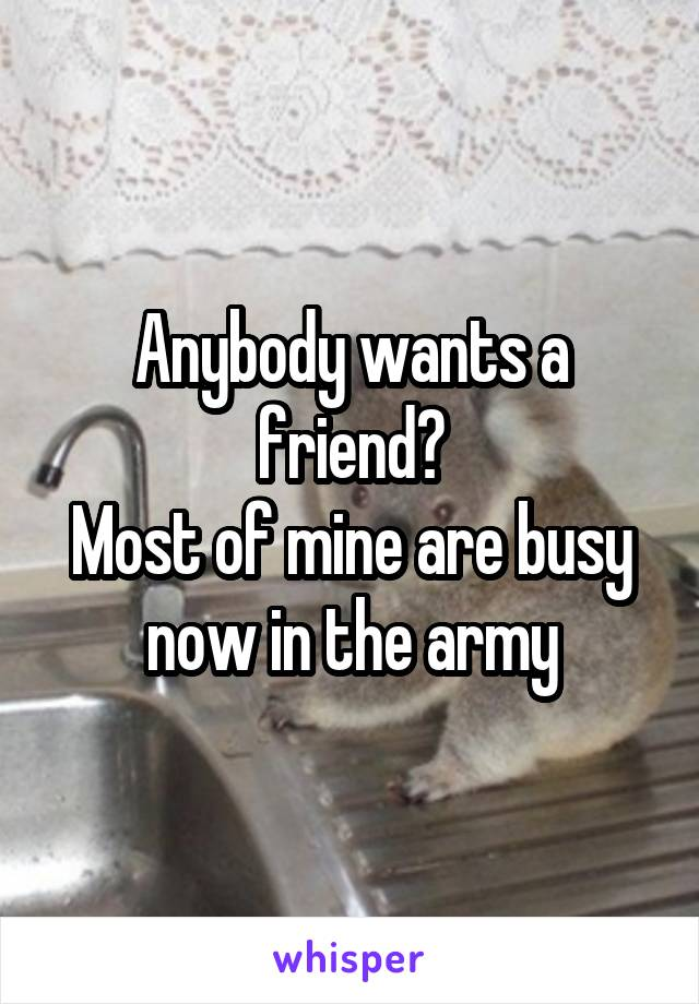 Anybody wants a friend? Most of mine are busy now in the army