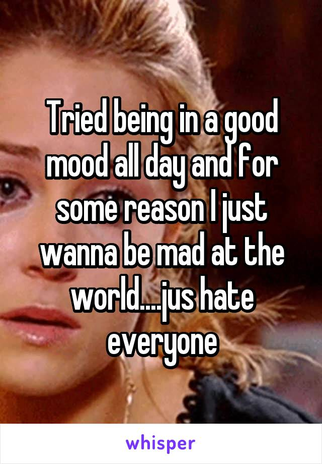 Tried being in a good mood all day and for some reason I just wanna be mad at the world....jus hate everyone