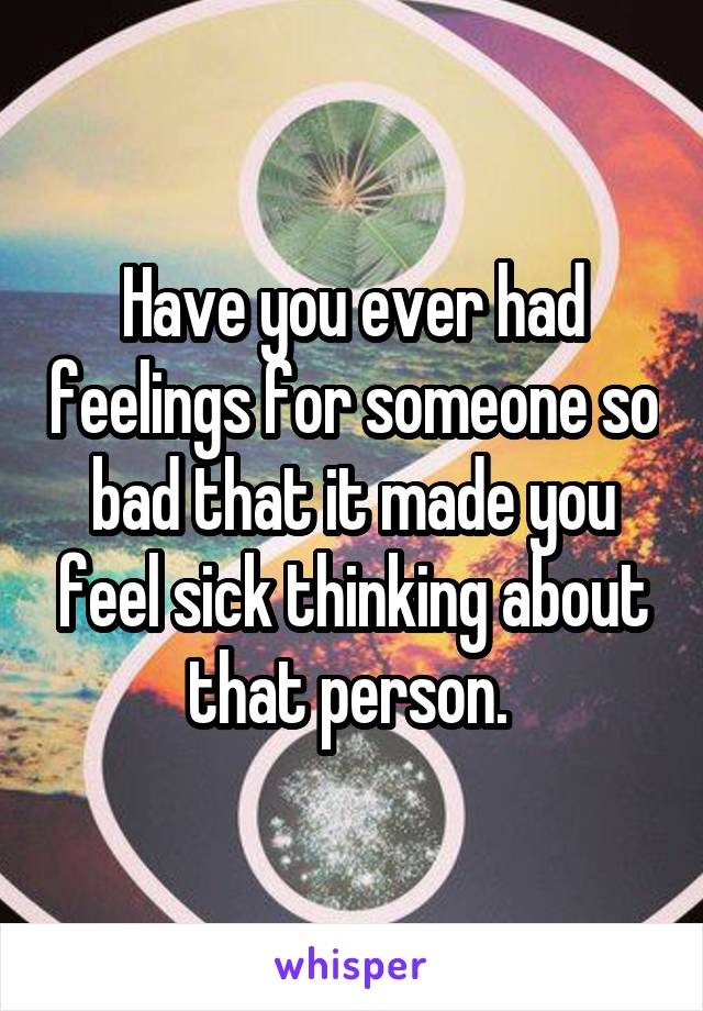 Have you ever had feelings for someone so bad that it made you feel sick thinking about that person.