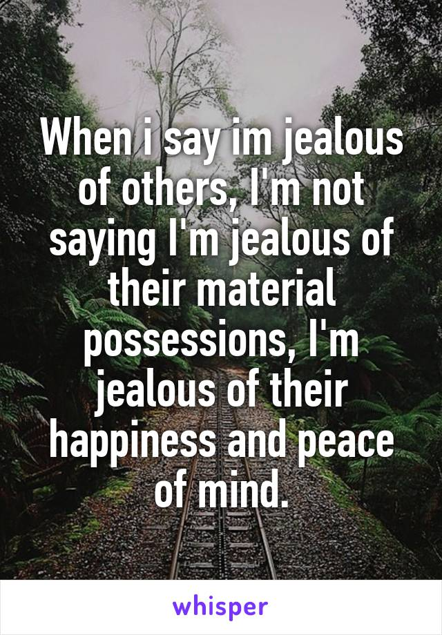 When i say im jealous of others, I'm not saying I'm jealous of their material possessions, I'm jealous of their happiness and peace of mind.