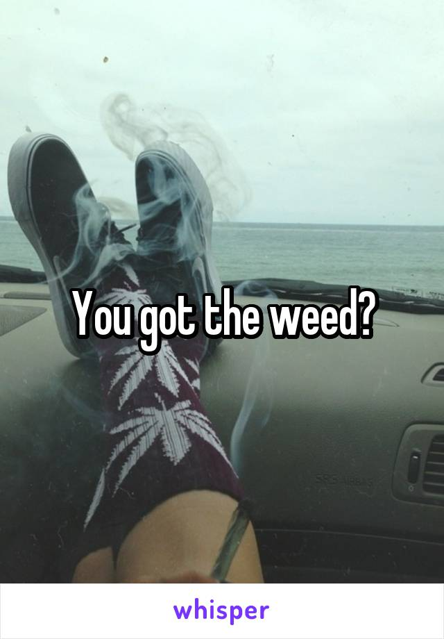 You got the weed?