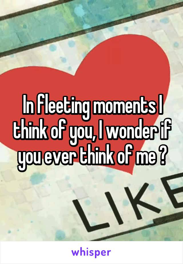 In fleeting moments I think of you, I wonder if you ever think of me ?