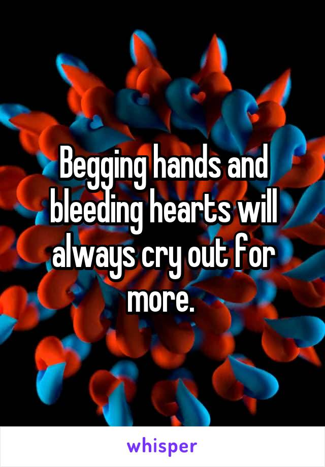 Begging hands and bleeding hearts will always cry out for more.