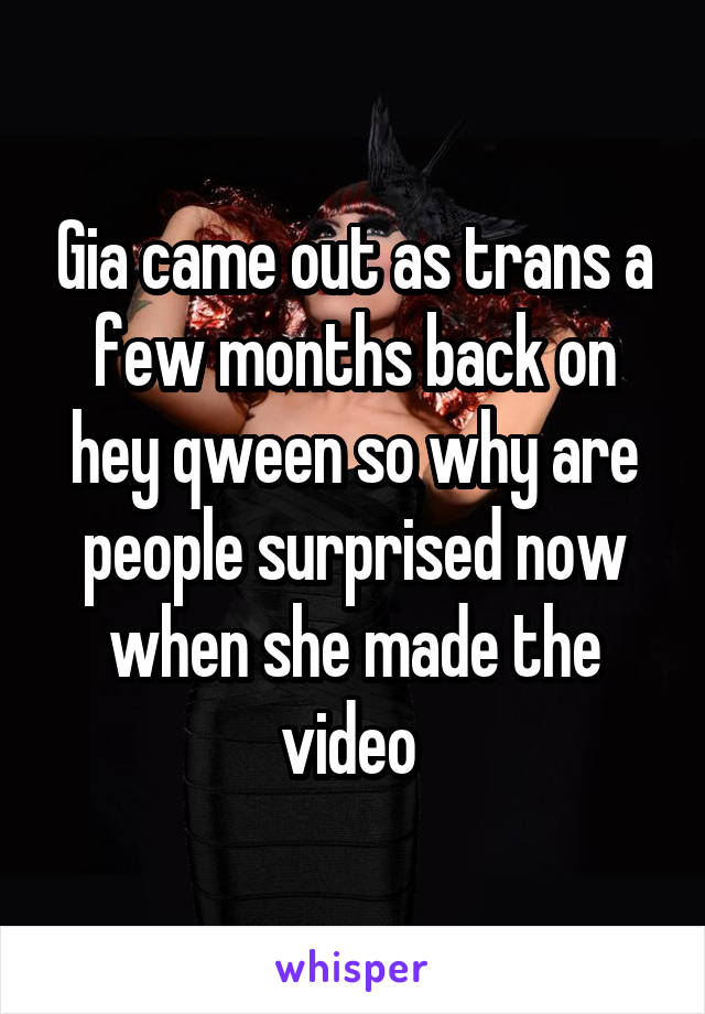 Gia came out as trans a few months back on hey qween so why are people surprised now when she made the video