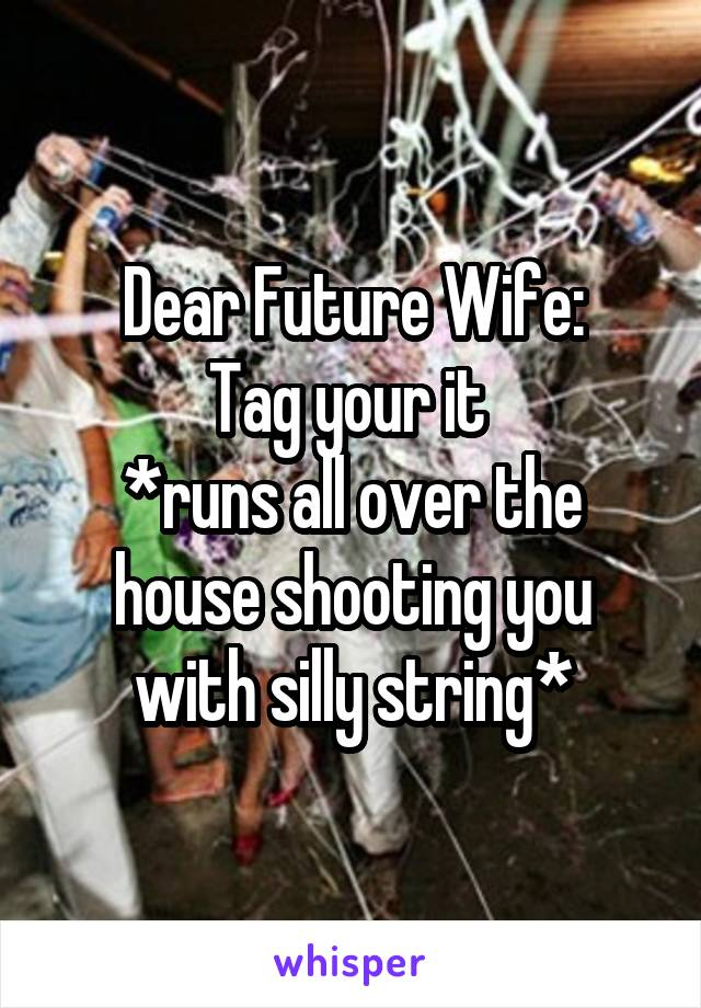 Dear Future Wife: Tag your it  *runs all over the house shooting you with silly string*