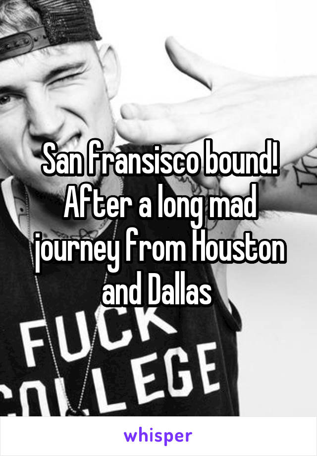 San fransisco bound! After a long mad journey from Houston and Dallas