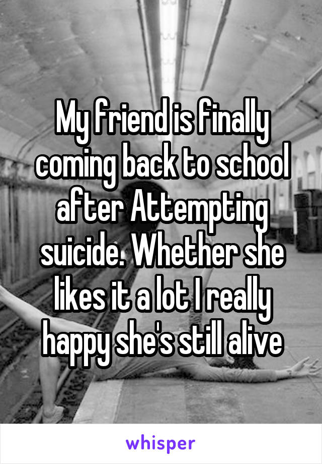 My friend is finally coming back to school after Attempting suicide. Whether she likes it a lot I really happy she's still alive