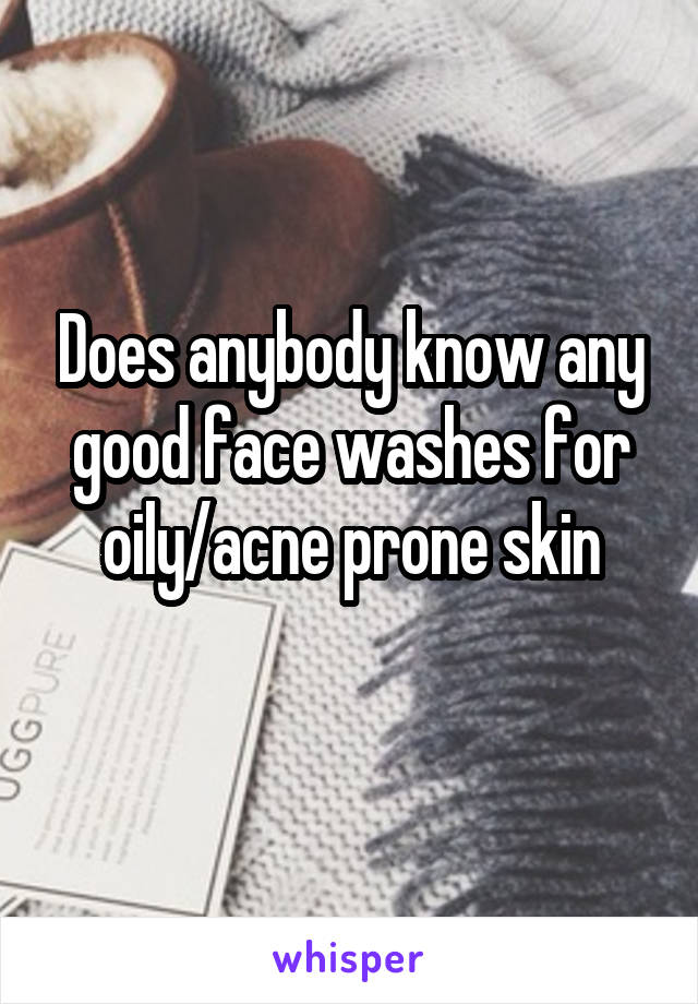 Does anybody know any good face washes for oily/acne prone skin
