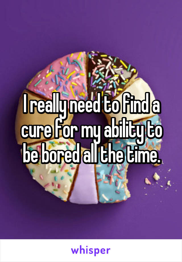 I really need to find a cure for my ability to be bored all the time.