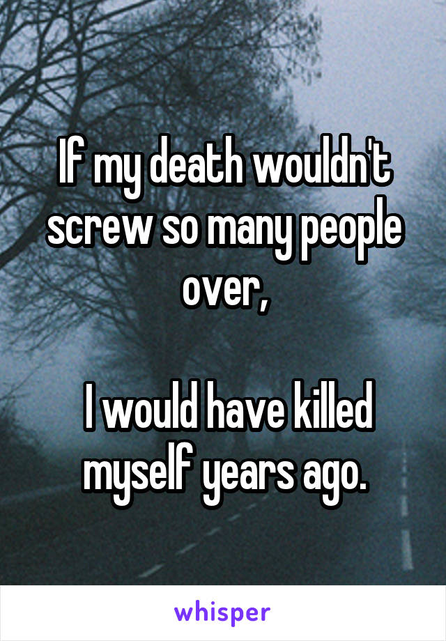 If my death wouldn't screw so many people over,   I would have killed myself years ago.
