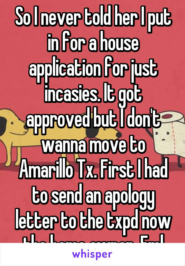 So I never told her I put in for a house application for just incasies. It got approved but I don't wanna move to Amarillo Tx. First I had to send an apology letter to the txpd now the home owner. Fml