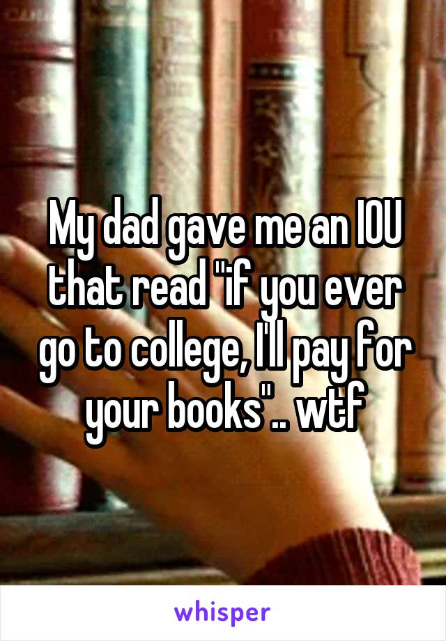 """My dad gave me an IOU that read """"if you ever go to college, I'll pay for your books"""".. wtf"""