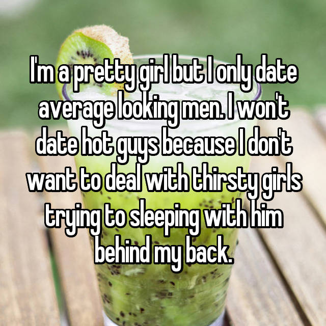 I'm a pretty girl but I only date average looking men. I won't date hot guys because I don't want to deal with thirsty girls trying to sleeping with him behind my back.