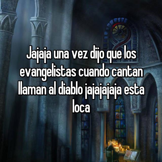 Jajaja una vez dijo que los evangelistas cuando cantan llaman al diablo jajajajaja esta loca