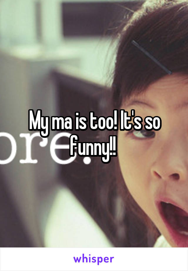 My ma is too! It's so funny!!