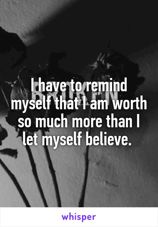 I have to remind myself that I am worth so much more than I let myself believe.