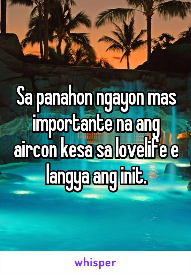 Sa panahon ngayon mas importante na ang aircon kesa sa lovelife e langya ang init.