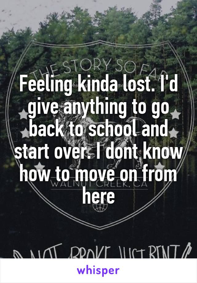 Feeling kinda lost. I'd give anything to go back to school and start over. I dont know how to move on from here