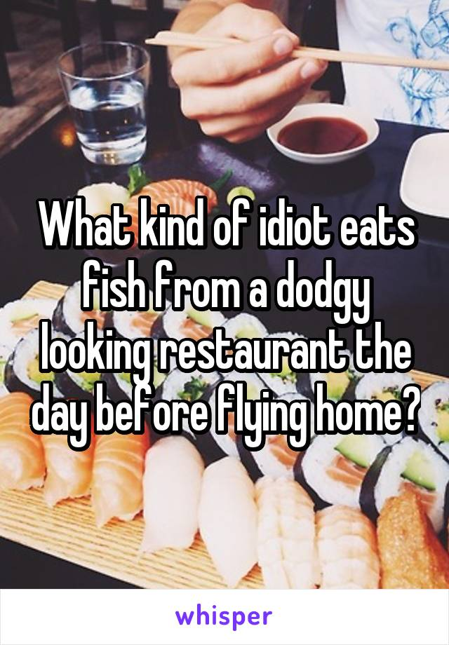 What kind of idiot eats fish from a dodgy looking restaurant the day before flying home?
