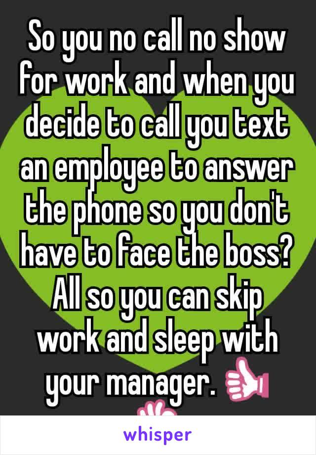 So you no call no show for work and when you decide to call you text an employee to answer the phone so you don't have to face the boss? All so you can skip work and sleep with your manager.👍👌