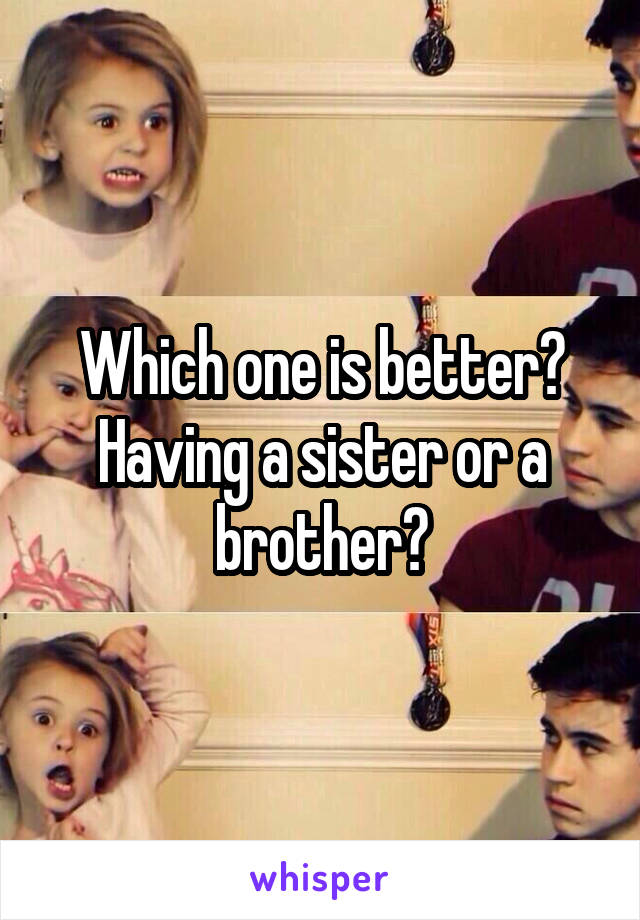 Which one is better? Having a sister or a brother?
