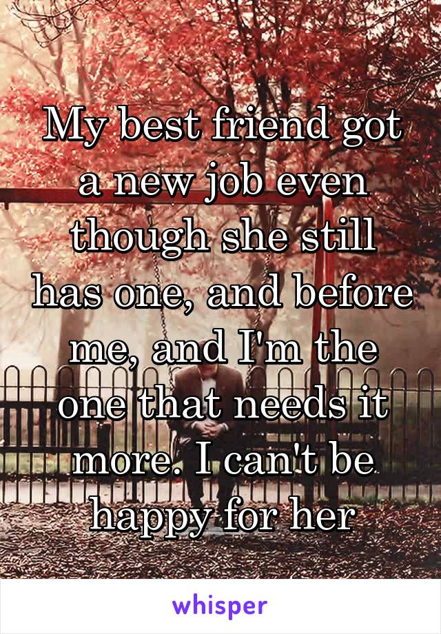 My best friend got a new job even though she still has one, and before me, and I'm the one that needs it more. I can't be happy for her