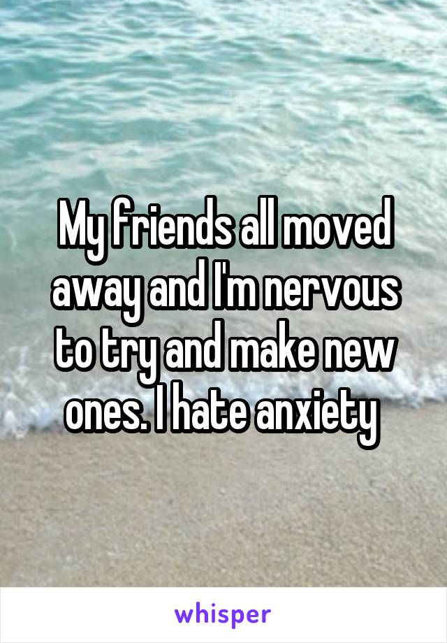 My friends all moved away and I'm nervous to try and make new ones. I hate anxiety