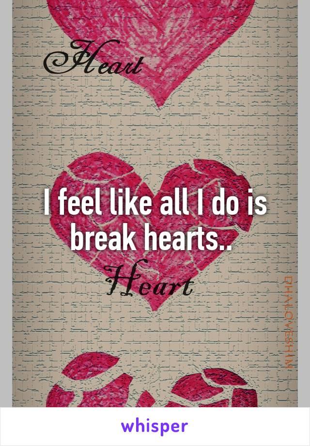 I feel like all I do is break hearts..