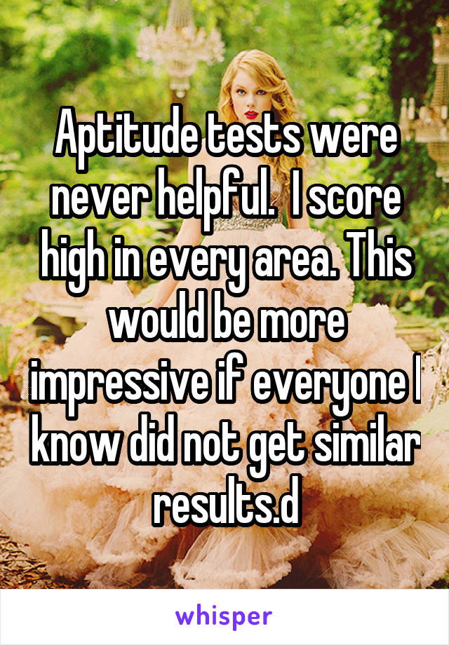 Aptitude tests were never helpful.  I score high in every area. This would be more impressive if everyone I know did not get similar results.d