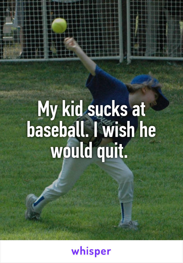 My kid sucks at baseball. I wish he would quit.