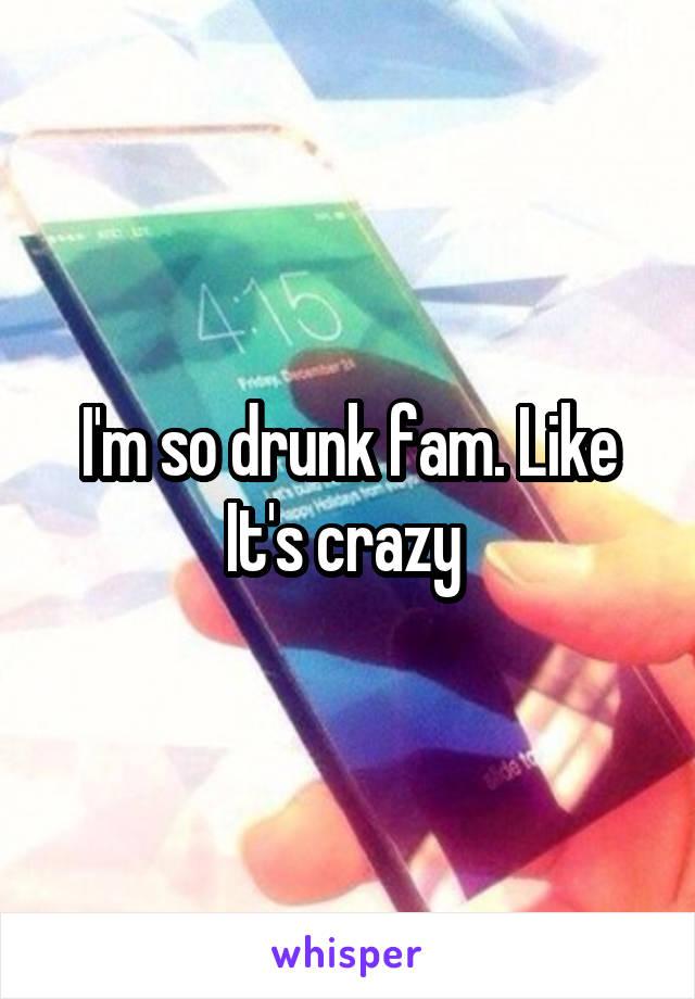 I'm so drunk fam. Like It's crazy