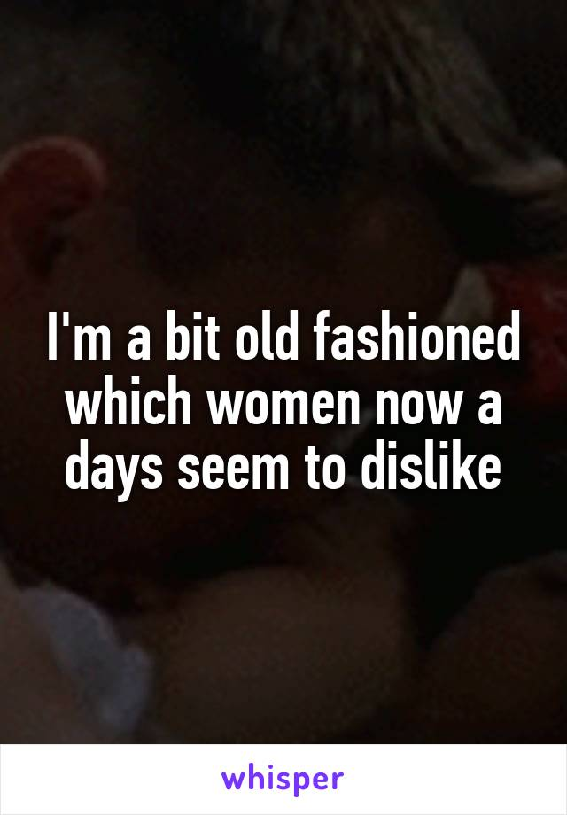 I'm a bit old fashioned which women now a days seem to dislike