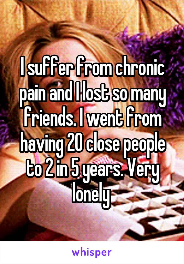 I suffer from chronic pain and I lost so many friends. I went from having 20 close people to 2 in 5 years. Very lonely