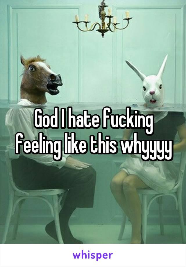 God I hate fucking feeling like this whyyyy
