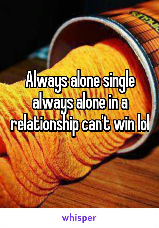 Always alone single always alone in a relationship can't win lol