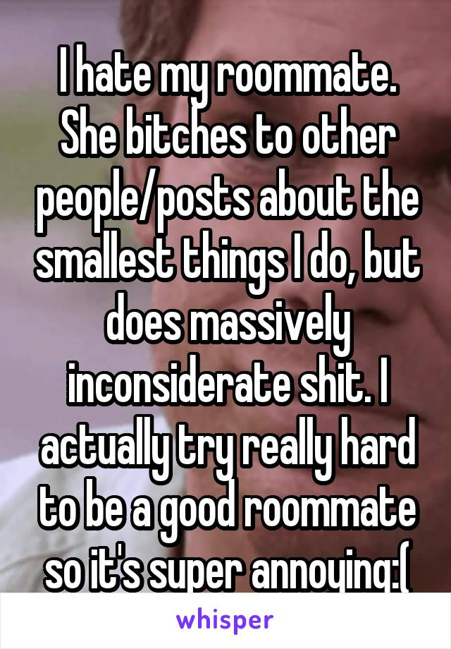 I hate my roommate. She bitches to other people/posts about the smallest things I do, but does massively inconsiderate shit. I actually try really hard to be a good roommate so it's super annoying:(