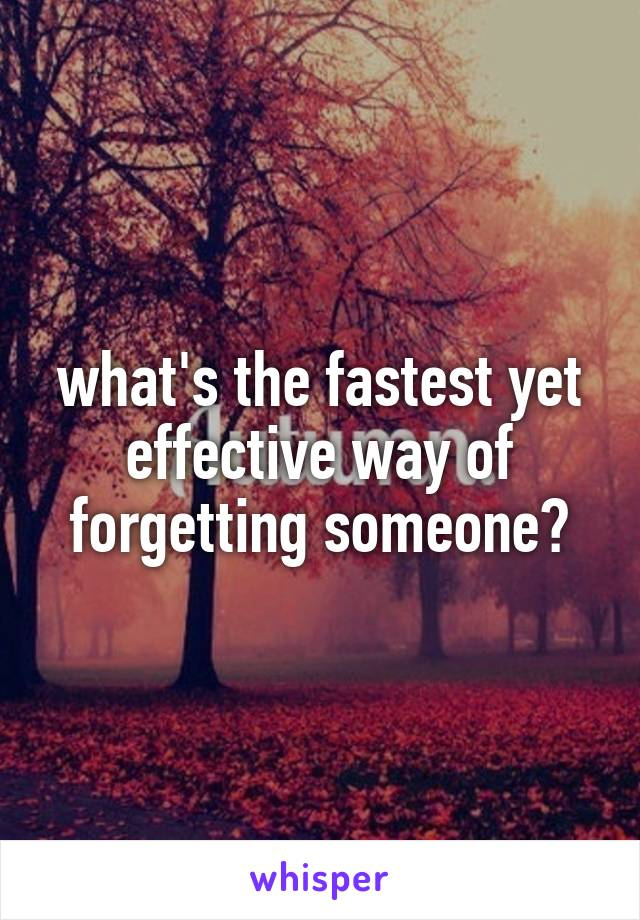 what's the fastest yet effective way of forgetting someone?