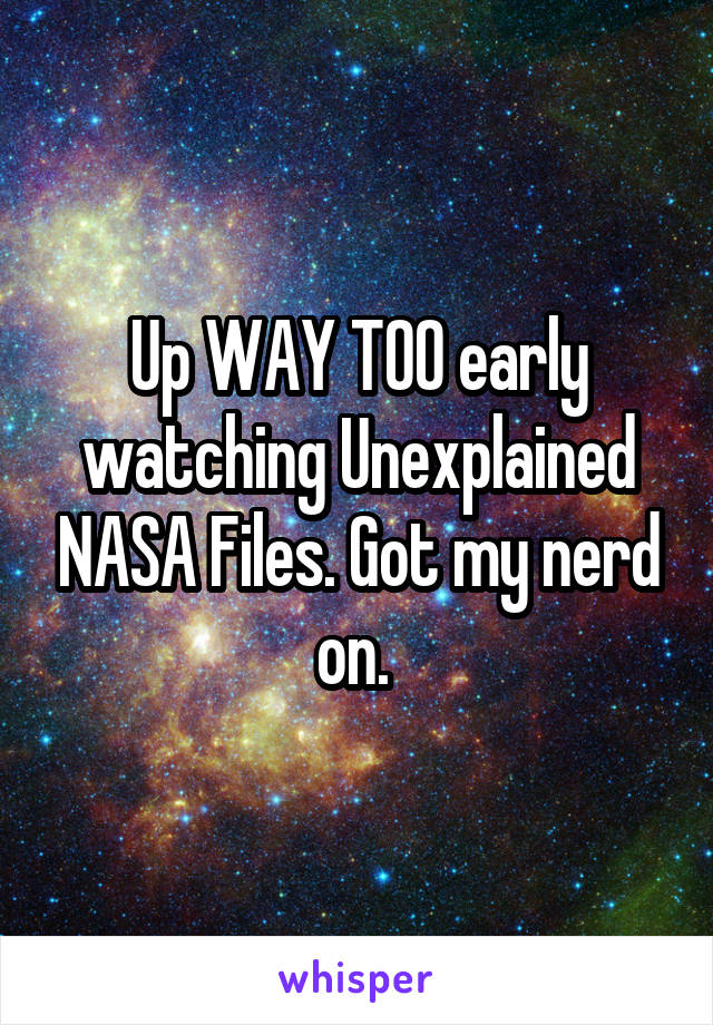 Up WAY TOO early watching Unexplained NASA Files. Got my nerd on.